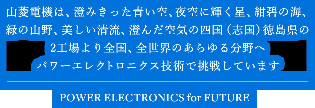 山菱電機は、澄みきった青い空、夜空に輝く星、紺碧の海、緑の山野、美しい清流、澄んだ空気の四国(志国)徳島県の2工場より全国、全世界のあらゆる分野へパワーエレクトロニクス技術で挑戦しています